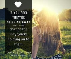 If you feel they're slipping away, change the way you're holding on to them.