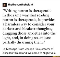 """""""Writing horror is therapeutic in the same way that reading horror is therapeutic, it provides a harmless way to consider your darkest and bleakest thoughts, dragging those anxieties into the light, and, in doing so, at least partially disarming them."""" -A Message From Joseph Fink, cr... #scaryspooky #memes #writing #horror #therapeutic #same #way #reading #provides #harmless #consider #darkest #bleakest #thoughts #dragging #anxieties #light #doing #least #partially #disarming #message #pic Tumblr Writing, Writing Promps, Book Writing Tips, Writing Quotes, Creative Writing, Writer Memes, Book Memes, Gothic Writing, Story Lyrics"""