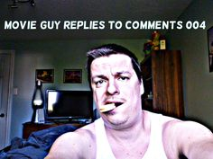 MOVIE GUY REPLIES TO COMMENTS 004