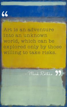 "is an adventure into an unknown world, which can be explored only by those willing to take risks."" --Mark Rothko""Art is an adventure into an unknown world, which can be explored only by those willing to take risks. Mark Rothko, Rothko Art, Great Quotes, Me Quotes, Inspirational Quotes, Paint Quotes, Art Qoutes, Quote Art, Artist Quotes"