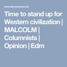 Time to stand up for Western civilization | MALCOLM | Columnists | Opinion | Edm