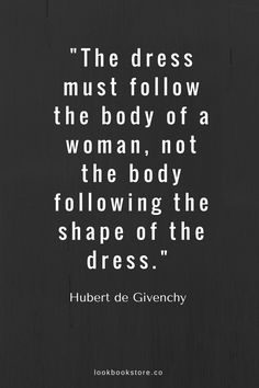 """The dress must follow the body of a woman, not the body following the shape of the dress."" —Hubert de Givenchy 