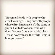 Become friends with people who aren't your age. Hang out with people whose first language isn't the same as yours. Get to know someone who doesn't come from your social classe. This is how you see the world. This is how you grow