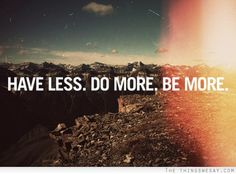 have less // do more // be more
