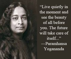 """""""Live quietly in the moment and see the beauty of all before you. The future will take care of itself..."""" ~ Parmahansa Yogananda; Founder: Self-Realization Fellowship [Founded: 1920]"""