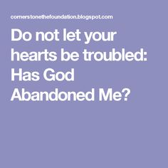 Do not let your hearts be troubled: Has God Abandoned Me?