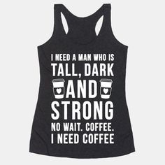 I Need A Man Who Is Tall, Dark, And Strong. No wait. Coffee. I need coffee. #coffee #fun