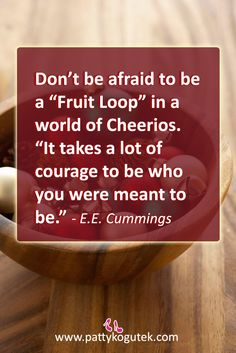 "Don't be afraid to be a ""Fruit Loop"" in a world of Cheerios.  ""It takes a lot of courage to be who you were meant to be."" e.e.cummings"