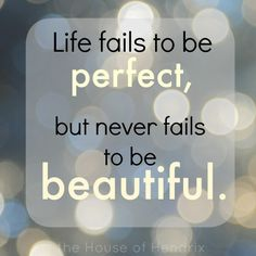 "Quote: ""Life fails to be perfect, but never fails to be beautiful"""