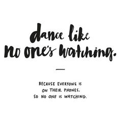 Dance like no one's watching.
