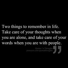 Two things to remember in life. Take care of your thoughts when you are alone, and take care of your words when you are with people.