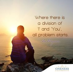 Where there is a division of 'I' and 'You', all problem starts. -Sri Bhagavan
