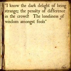 I know the dark delight of being strange