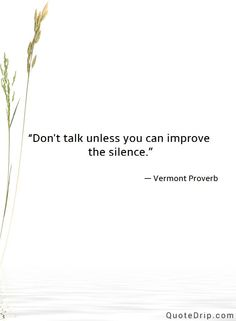 Don't talk unless you can improve the silence. — Vermont Proverb — QuoteDrip.com