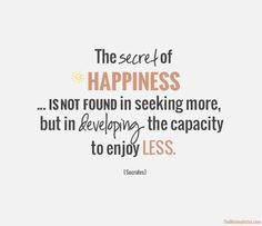 """""""The secret of happiness… is not found in seeking more, but in developing the capacity to enjoy less."""" - Socrates"""