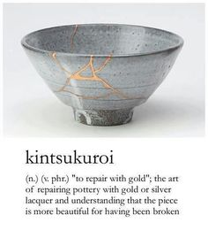"""Kintsukuroi, """"to repair with gold"""", the art of repairing pottery with gold or silver and understanding that the piece is more beautiful for having been broken."""
