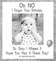 I Forgot Your Birthday. So Sorry I Missed It. Hope You Had A Great Day! – Belated Birthday Card – Join Me – Share Happy Birthday Wishes – Greetings Cards – Messages On Facebook - See more at: http://www.all-greatquotes.com/all-greatquotes/forgot-birthday-sorry-missed-hope-great-day-belated-birthday-wishes/#sthash.JIgZJWky.dpuf