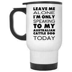 Leave Me Alone Im Only Speaking To My Australian Cattle Dog Today Stainless Steel Travel Mugs