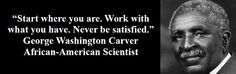 """Never Be Satisfied!"" George Washington Carver"