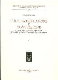 """Poetica dell'amore e conversione : considerazioni teologiche sulla lingua della """"Commedia"""" di Dante / Pierluigi Lia - Firenze : Leo S. Olschki, 2015"""