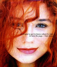 """Girls, you've gotta know when it's time to turn the page"" - Tori Amos"