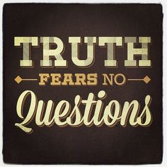 TRUTH FEARS NO QUESTIONS !!!