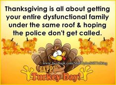 Thanksgiving Is all About Getting Your Dysfunctional Family Under One Roof.......... Yes indeed....lol