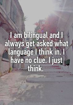 """""""I am bilingual and I always get asked what language I think in. I have no clue. I just think. """""""
