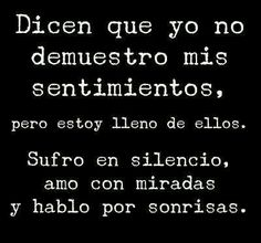 They say that I do not show my feelings, but I'm full of them. I suffer in silence, master with looks and speak by smiles. Words Quotes, Me Quotes, Motivational Quotes, Inspirational Quotes, Sayings, Random Quotes, Words Can Hurt, Love Words, Quotes En Espanol