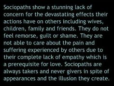 Sociopaths show a stunning lack of concern for the devastating effects their actions have on others including wives,  children,  family and friends.  They do NOT feel remorse,  guilt or shame...