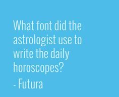 "#Font #Humor:  ""What font did the astrologist use to write the daily horoscopes?  -  #Futura"