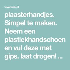 plaasterhandjes.  Simpel te maken. Neem een plastiekhandschoen en vul deze met gips. laat drogen! verwijder de handschoen en je kan beginnen schilderen.. Foto geplaatst door knutseldietje op Welke.nl