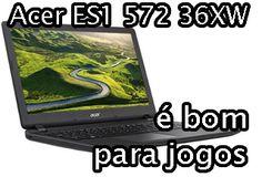 notebook acer es1 572 36xw é bom para jogos, roda jogos pesados, jogos leves, quais jogos roda, análise, review, avaliação
