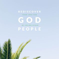 Rediscover your love for God by loving other people.