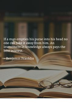 If a man empties his purse into his head no one can take it away from him.   An investment in knowledge always pays the best interest.   - Benjamin Franklin