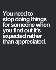 What you do should be appreciated rather than expected