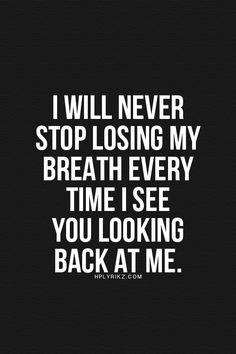 I will never stop losing my breath every time I see you looking back at me