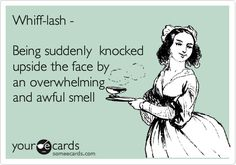 Whiff-lash - Being suddenly knocked upside the face by an overwhelming and awful smell.