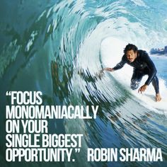 Focus monomaniacally on your single biggest opportunity. Robin Sharma