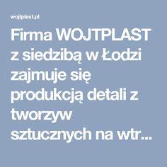 Firma WOJTPLAST z siedzibą w Łodzi zajmuje się produkcją detali z tworzyw sztucznych na wtryskarkach, a także form wtryskowych według dokumentacji własnej lub klienta.
