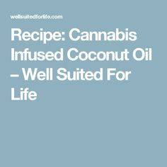 Recipe: Cannabis Infused Coconut Oil – Well Suited For Life