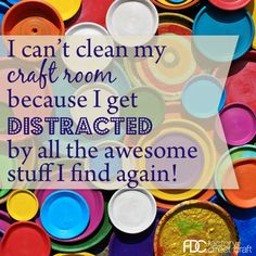 I can't clean my craft room because...