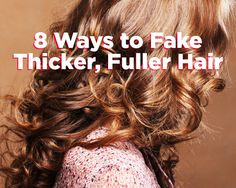 8 Ways to Fake Thicker, Fuller Hair. This is great! I have thin soft hair, but sometimes I feel that I want full hair, this is definitely great for that!
