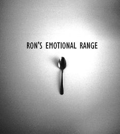 """So True Though!! """"No one could feel that many emotions"""" - Ron """"Just because you have the emotional range of a teaspoon"""" - Hermionie"""