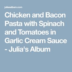 Chicken and Bacon Pasta with Spinach and Tomatoes in Garlic Cream Sauce - Julia's Album