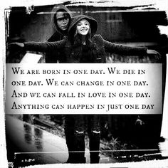 we r born in one day.we die in one day.we can change in one day.and we can fall in lov in one day.anything can happen in just one day.