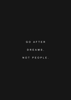 GO AFTER DREAMS. NOT PEOPLE.