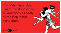 Funny Valentine's Day Ecard: This Valentine's Day, I want to take control of your body as badly as the Republican party does.