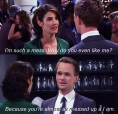 How I Met Your Mother Robin: I'm such a mess.  Why do you even like me? Barney: Because you're almost as messed up as I am