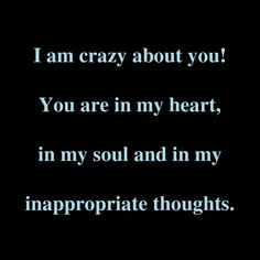 I Am Crazy About You\! You Are In My Heart, In My Soul And In My Inappropriate Thoughts.